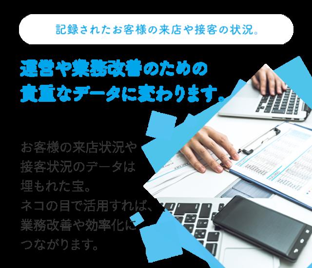 記録されたお客様の来店や接客の状況。 運営や業務改善のための貴重なデータに変わります。お客様の来店状況や接客状況のデータは埋もれた宝。ネコの目システムで活用すれば、業務改善や効率化につながります。